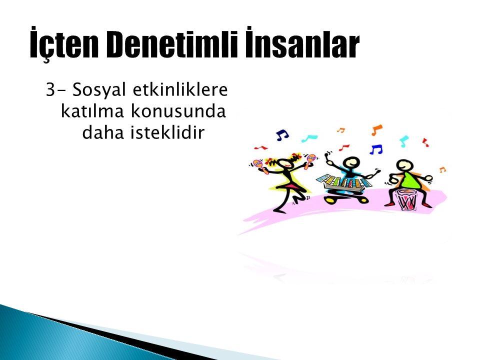 3- Sosyal etkinliklere katılma konusunda daha isteklidir