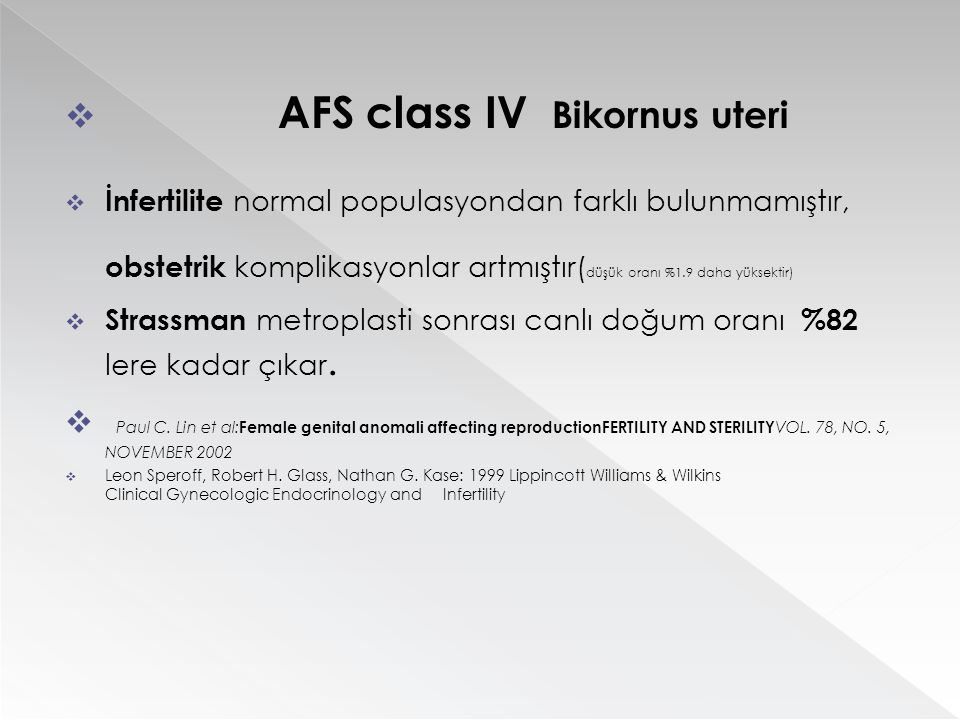  AFS class IV Bikornus uteri  İnfertilite normal populasyondan farklı bulunmamıştır, obstetrik komplikasyonlar artmıştır( düşük oranı %1.9 daha yüks