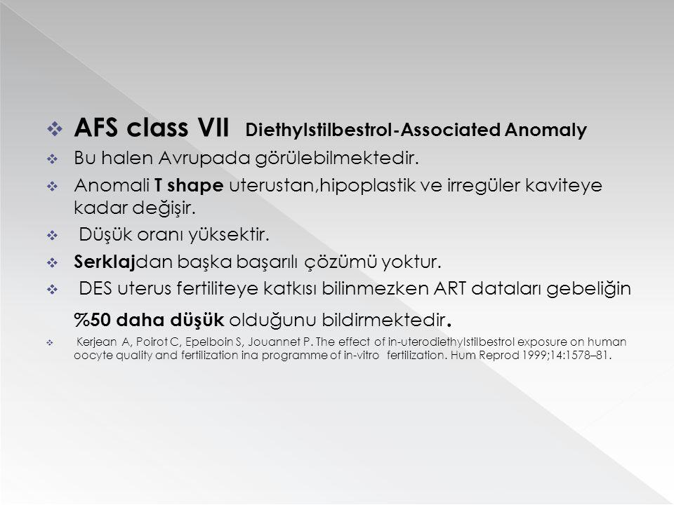  AFS class VII Diethylstilbestrol-Associated Anomaly  Bu halen Avrupada görülebilmektedir.  Anomali T shape uterustan,hipoplastik ve irregüler kavi