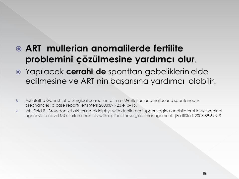  ART mullerian anomalilerde fertilite problemini çözülmesine yardımcı olur.  Yapılacak cerrahi de sponttan gebeliklerin elde edilmesine ve ART nin b