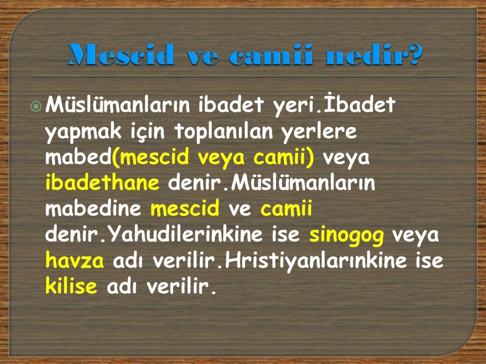  Müslümanların ibadet yeri.İbadet yapmak için toplanılan yerlere mabed(mescid veya camii) veya ibadethane denir.Müslümanların mabedine mescid ve cami
