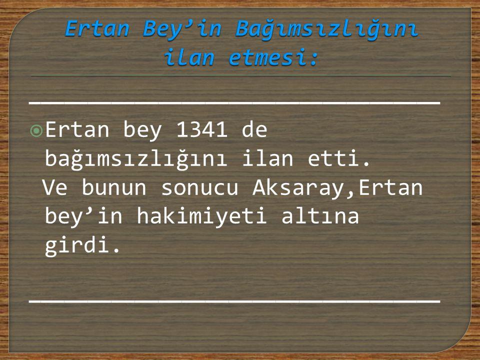 ———————————————————————————————————  Ertan bey 1341 de bağımsızlığını ilan etti. Ve bunun sonucu Aksaray,Ertan bey'in hakimiyeti altına girdi. ——————