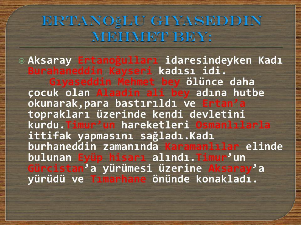  Aksaray Ertanoğulları idaresindeyken Kadı Burahaneddin Kayseri kadısı idi. Gıyaseddin Mehmet bey ölünce daha çocuk olan Alaadin ali bey adına hutbe