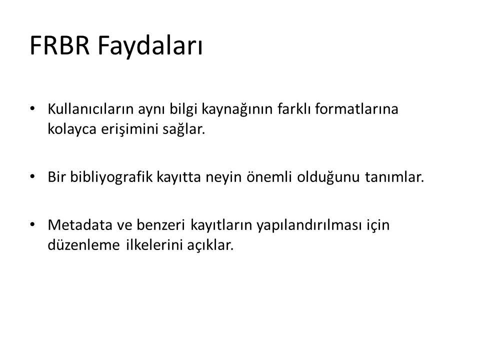 FRBR Faydaları Kullanıcıların aynı bilgi kaynağının farklı formatlarına kolayca erişimini sağlar. Bir bibliyografik kayıtta neyin önemli olduğunu tanı