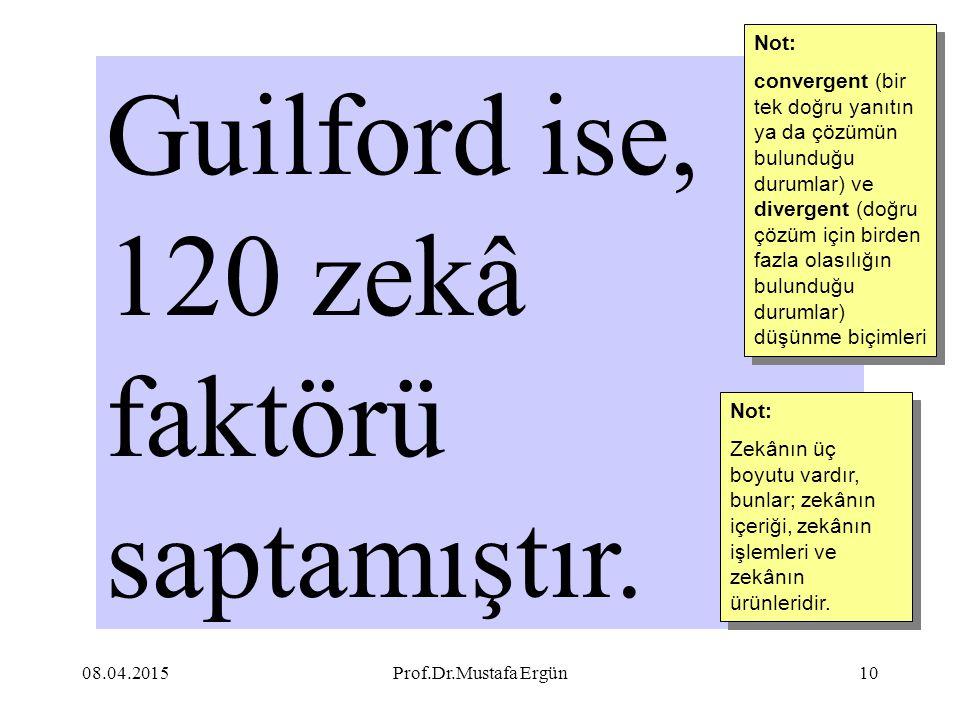 08.04.2015Prof.Dr.Mustafa Ergün10 Guilford ise, 120 zekâ faktörü saptamıştır. Not: convergent (bir tek doğru yanıtın ya da çözümün bulunduğu durumlar)