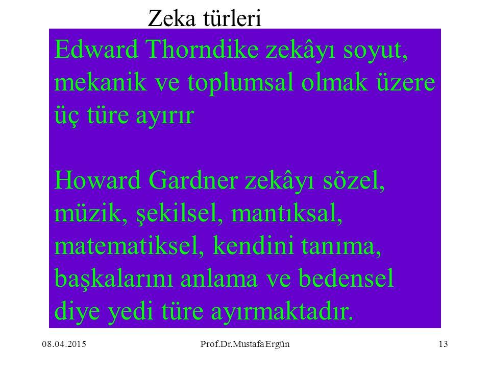 08.04.2015Prof.Dr.Mustafa Ergün13 Edward Thorndike zekâyı soyut, mekanik ve toplumsal olmak üzere üç türe ayırır Howard Gardner zekâyı sözel, müzik, ş