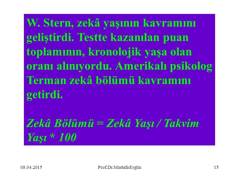 08.04.2015Prof.Dr.Mustafa Ergün15 W. Stern, zekâ yaşının kavramını geliştirdi. Testte kazanılan puan toplamının, kronolojik yaşa olan oranı alınıyordu
