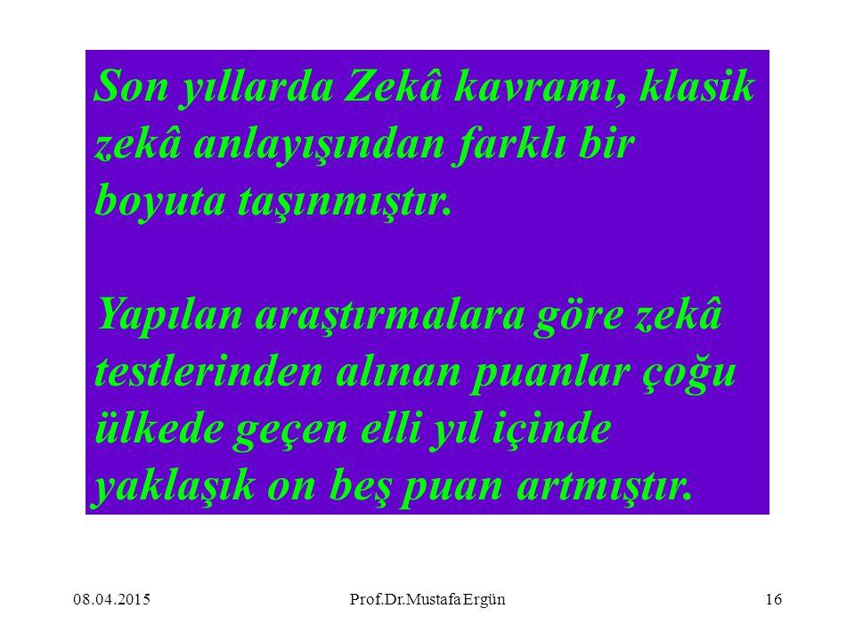 08.04.2015Prof.Dr.Mustafa Ergün16 Son yıllarda Zekâ kavramı, klasik zekâ anlayışından farklı bir boyuta taşınmıştır. Yapılan araştırmalara göre zekâ t