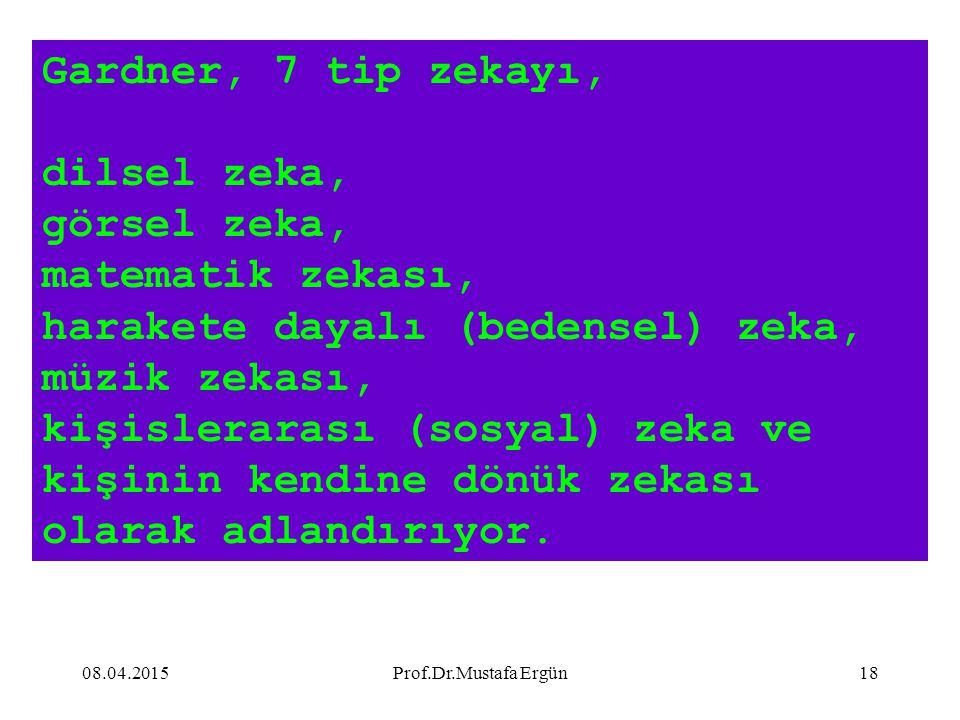 08.04.2015Prof.Dr.Mustafa Ergün18 Gardner, 7 tip zekayı, dilsel zeka, görsel zeka, matematik zekası, harakete dayalı (bedensel) zeka, müzik zekası, ki