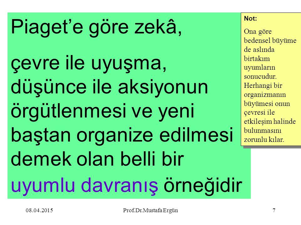 08.04.2015Prof.Dr.Mustafa Ergün7 Piaget'e göre zekâ, çevre ile uyuşma, düşünce ile aksiyonun örgütlenmesi ve yeni baştan organize edilmesi demek olan