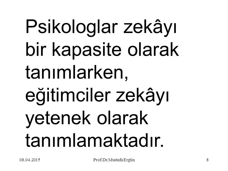 08.04.2015Prof.Dr.Mustafa Ergün8 Psikologlar zekâyı bir kapasite olarak tanımlarken, eğitimciler zekâyı yetenek olarak tanımlamaktadır.