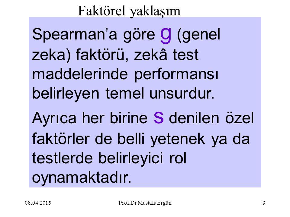 08.04.2015Prof.Dr.Mustafa Ergün9 Spearman'a göre g (genel zeka) faktörü, zekâ test maddelerinde performansı belirleyen temel unsurdur. Ayrıca her biri