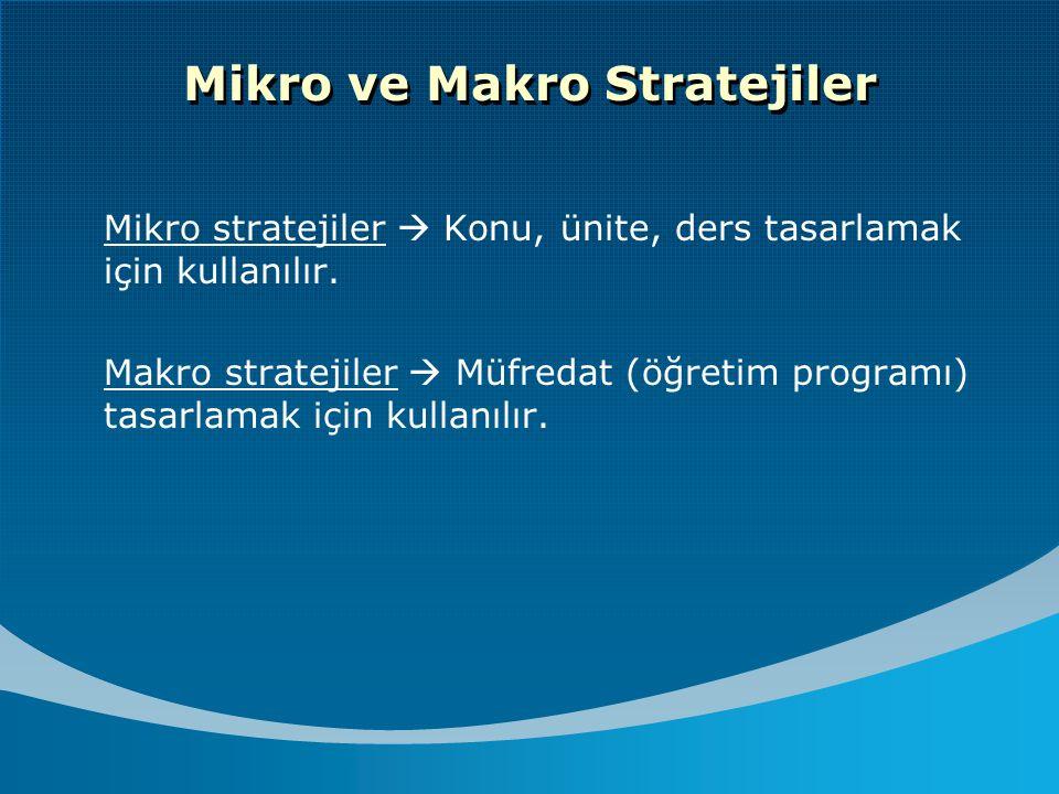 Mikro ve Makro Stratejiler Mikro stratejiler  Konu, ünite, ders tasarlamak için kullanılır. Makro stratejiler  Müfredat (öğretim programı) tasarlama