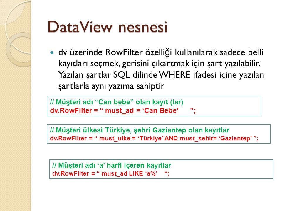 DataView nesnesi // Müşteri şehir Gaziantep veya Ankara olanlar dv.RowFilter = must_sehir IN ('Gaziantep', 'Ankara') ; // Fiyatı 5'den küçük olan ürünler dv.RowFilter = urun_fiyat < 5 ; // Fiyatı 5 ile 10 arasında olan ürünler dv.RowFilter = urun_fiyat BETWEEN 5 AND 10 ; // Fiyatı 5 ile 10 arasında olan ürünleri fiyata göre tersten sırala dv.RowFilter = urun_fiyat BETWEEN 5 AND 10 ; dv.Sort = urun_fiyat DESC ;