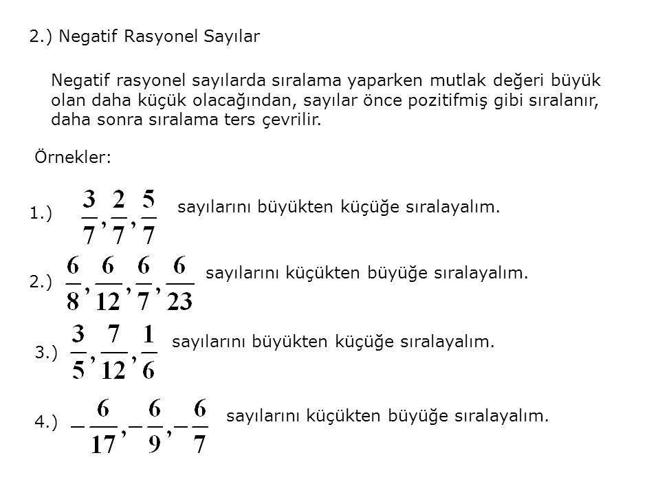 2.) Negatif Rasyonel Sayılar Negatif rasyonel sayılarda sıralama yaparken mutlak değeri büyük olan daha küçük olacağından, sayılar önce pozitifmiş gibi sıralanır, daha sonra sıralama ters çevrilir.