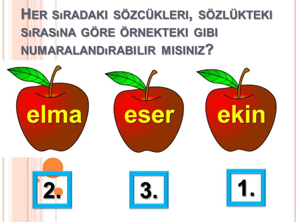 H ER SıRADAKI SÖZCÜKLERI, SÖZLÜKTEKI SıRASıNA GÖRE ÖRNEKTEKI GIBI NUMARALANDıRABILIR MISINIZ ? elmaeserekin 1.1. 2.2.3.3.