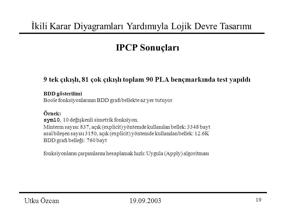 19 İkili Karar Diyagramları Yardımıyla Lojik Devre Tasarımı Utku Özcan19.09.2003 IPCP Sonuçları 9 tek çıkışlı, 81 çok çıkışlı toplam 90 PLA bençmarkında test yapıldı BDD gösterilimi Boole fonksiyonlarının BDD grafı bellekte az yer tutuyor Örnek: sym10, 10 değişkenli simetrik fonksiyon.