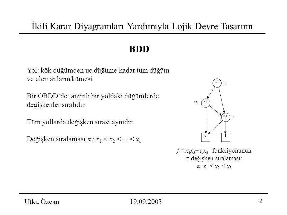 2 İkili Karar Diyagramları Yardımıyla Lojik Devre Tasarımı Utku Özcan19.09.2003 BDD Yol: kök düğümden uç düğüme kadar tüm düğüm ve elemanların kümesi Bir OBDD'de tanımlı bir yoldaki düğümlerde değişkenler sıralıdır Tüm yollarda değişken sırası aynıdır Değişken sıralaması  : x 1 < x 2 <...