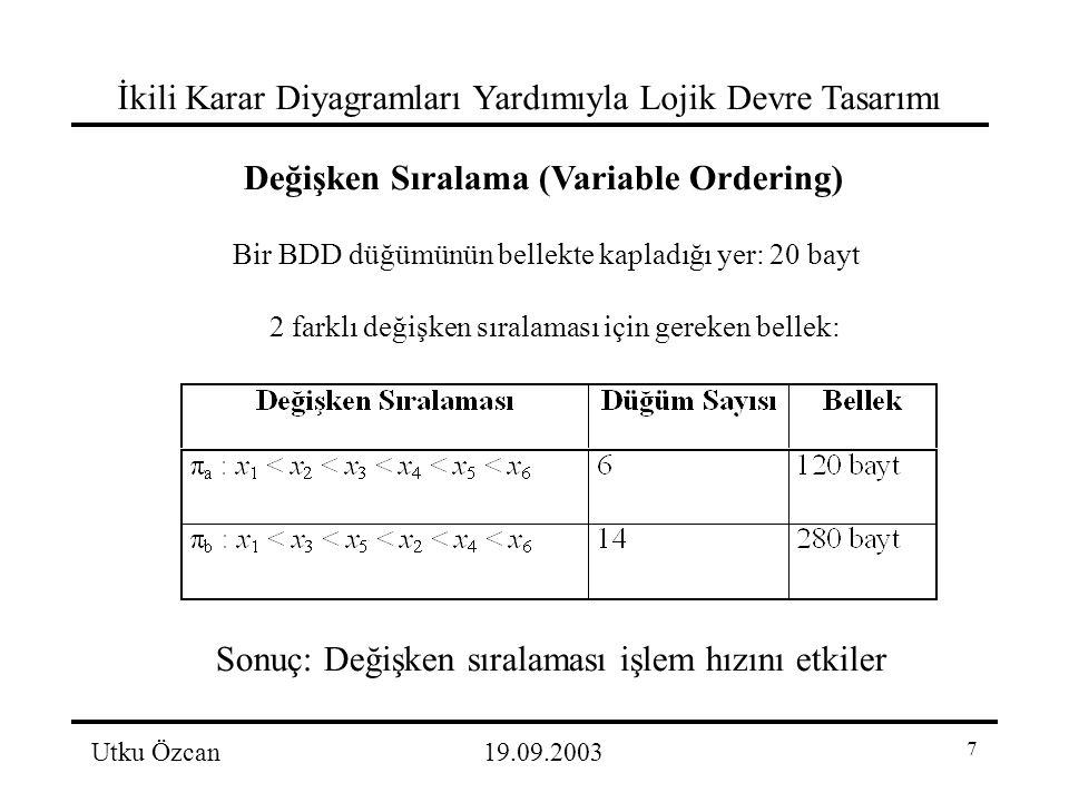 7 İkili Karar Diyagramları Yardımıyla Lojik Devre Tasarımı Utku Özcan19.09.2003 Değişken Sıralama (Variable Ordering) Bir BDD düğümünün bellekte kapladığı yer: 20 bayt 2 farklı değişken sıralaması için gereken bellek: Sonuç: Değişken sıralaması işlem hızını etkiler