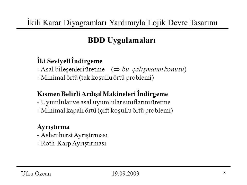 8 İkili Karar Diyagramları Yardımıyla Lojik Devre Tasarımı Utku Özcan19.09.2003 BDD Uygulamaları İki Seviyeli İndirgeme - Asal bileşenleri üretme(  bu çalışmanın konusu) - Minimal örtü (tek koşullu örtü problemi) Kısmen Belirli Ardışıl Makineleri İndirgeme - Uyumlular ve asal uyumlular sınıflarını üretme - Minimal kapalı örtü (çift koşullu örtü problemi) Ayrıştırma - Ashenhurst Ayrıştırması - Roth-Karp Ayrıştırması