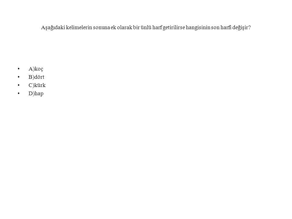 Aşağıdaki kelimelerin sonuna ek olarak bir ünlü harf getirilirse hangisinin son harfi değişir? A)koç B)dört C)kürk D)hap