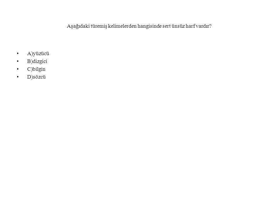 Aşağıdaki türemiş kelimelerden hangisinde sert ünsüz harf vardır? A)yüzücü B)dizgici C)bilgin D)sözcü