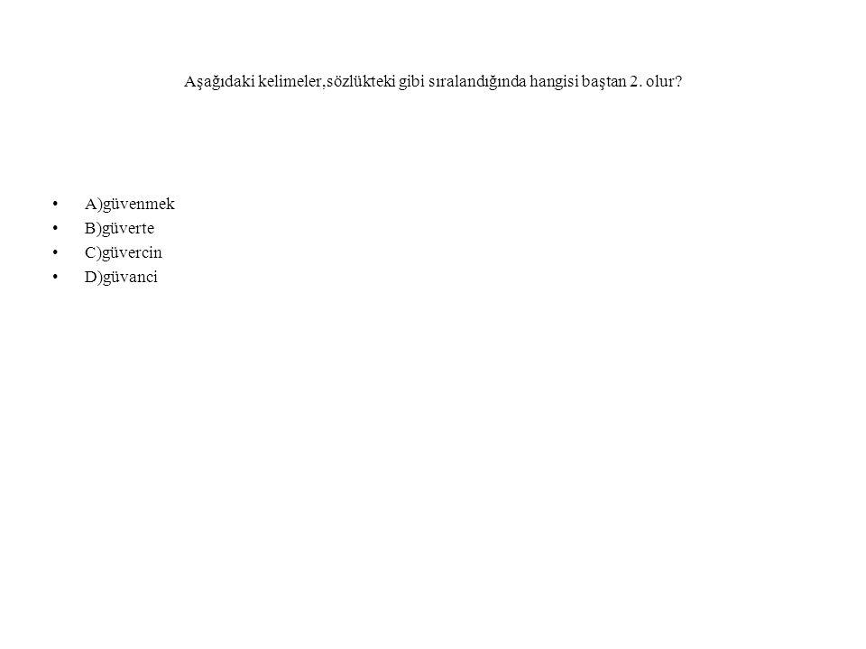 Aşağıdaki kelimeler,sözlükteki gibi sıralandığında hangisi baştan 2. olur? A)güvenmek B)güverte C)güvercin D)güvanci