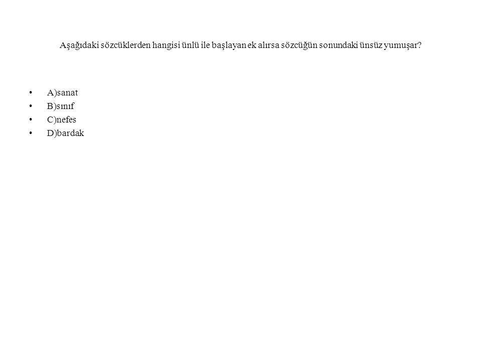 Aşağıdaki sözcüklerden hangisi ünlü ile başlayan ek alırsa sözcüğün sonundaki ünsüz yumuşar? A)sanat B)sınıf C)nefes D)bardak