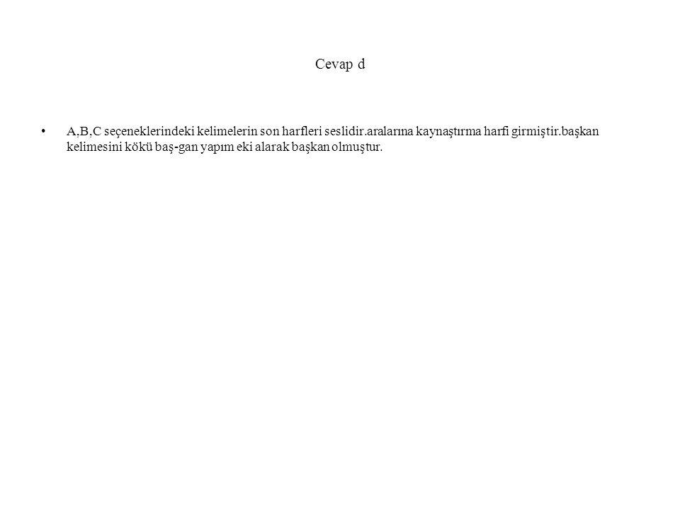 Cevap d A,B,C seçeneklerindeki kelimelerin son harfleri seslidir.aralarına kaynaştırma harfi girmiştir.başkan kelimesini kökü baş-gan yapım eki alarak