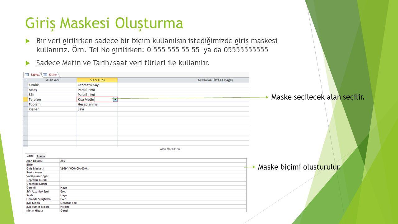 Giriş Maskesi Oluşturma  Bir veri girilirken sadece bir biçim kullanılsın istediğimizde giriş maskesi kullanırız. Örn. Tel No girilirken: 0 555 555 5