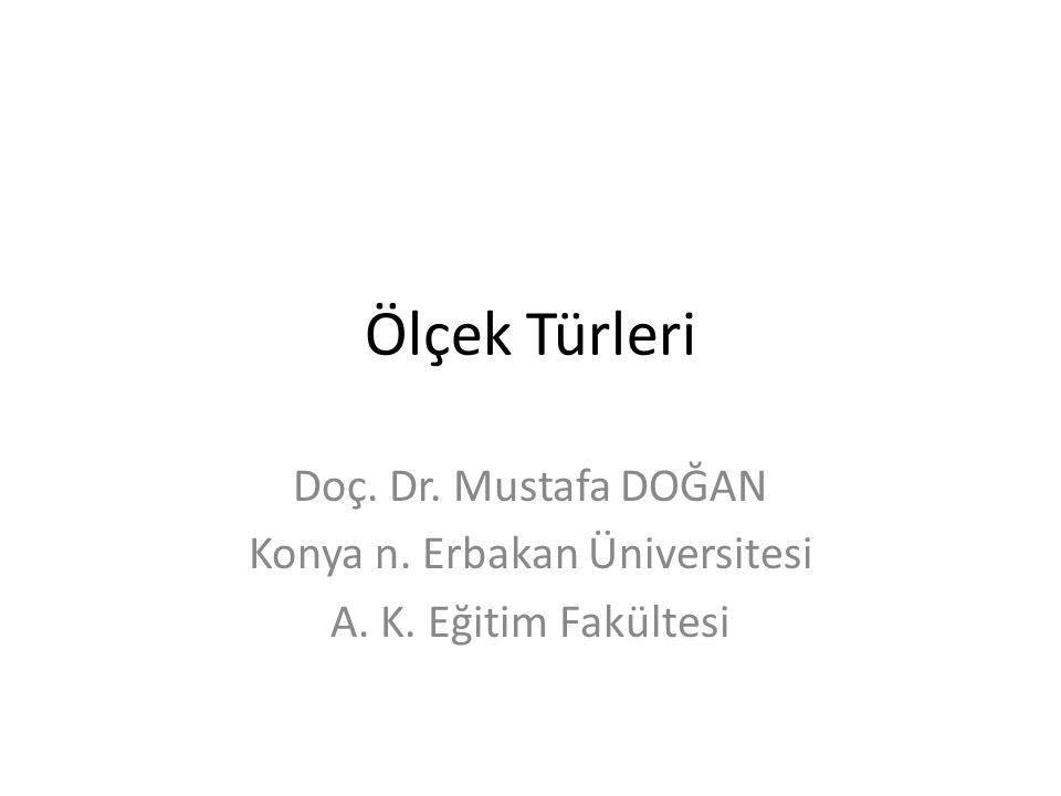 Ölçek Türleri Doç. Dr. Mustafa DOĞAN Konya n. Erbakan Üniversitesi A. K. Eğitim Fakültesi