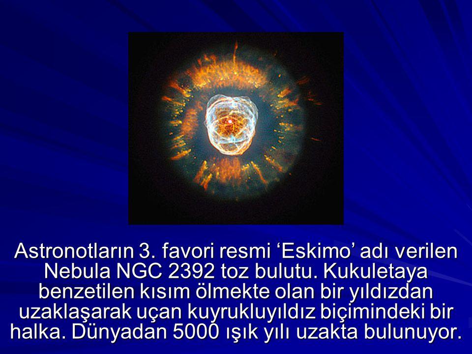 Astronotların 3. favori resmi 'Eskimo' adı verilen Nebula NGC 2392 toz bulutu. Kukuletaya benzetilen kısım ölmekte olan bir yıldızdan uzaklaşarak uçan