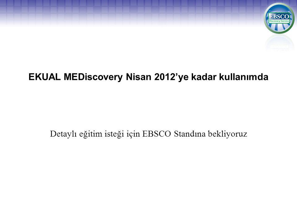 EKUAL MEDiscovery Nisan 2012'ye kadar kullanımda Detaylı eğitim isteği için EBSCO Standına bekliyoruz