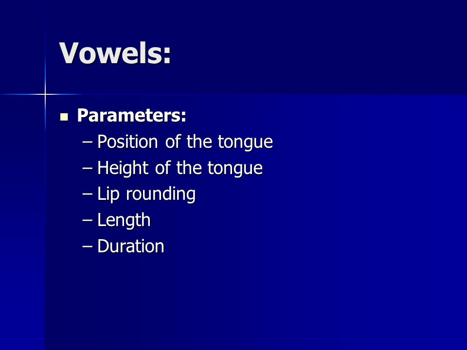 Vowels: Parameters: Parameters: –Position of the tongue –Height of the tongue –Lip rounding –Length –Duration