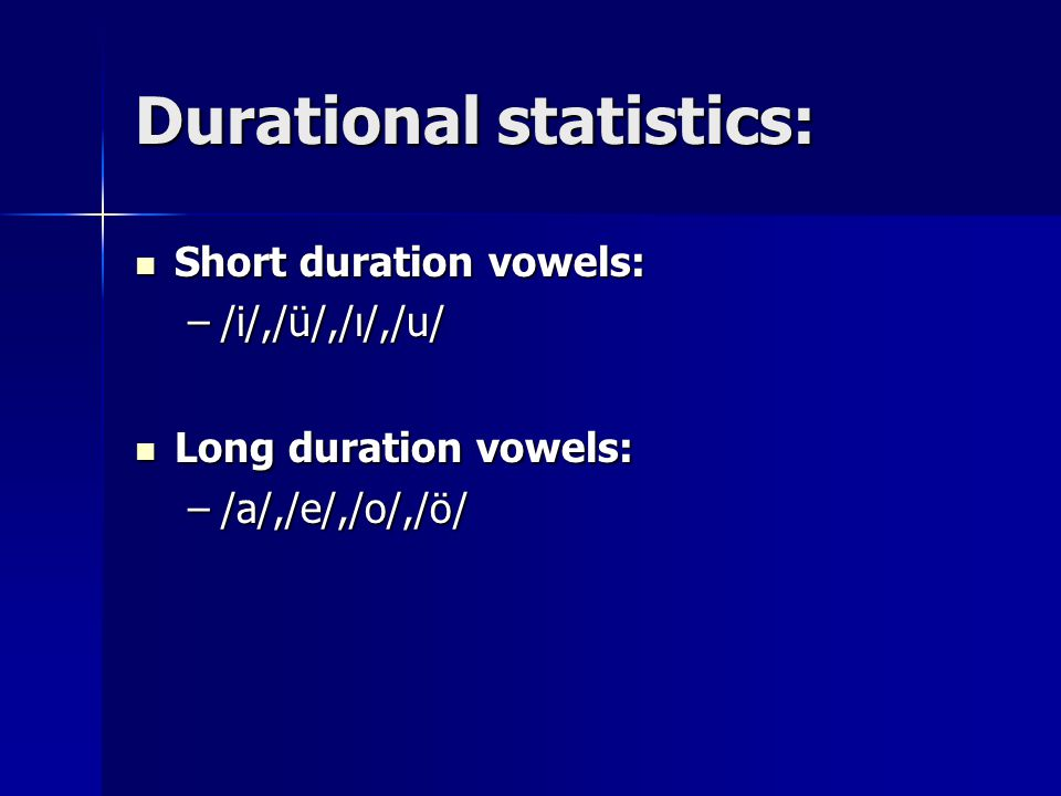 Durational statistics: Short duration vowels: Short duration vowels: –/i/,/ü/,/ı/,/u/ Long duration vowels: Long duration vowels: –/a/,/e/,/o/,/ö/