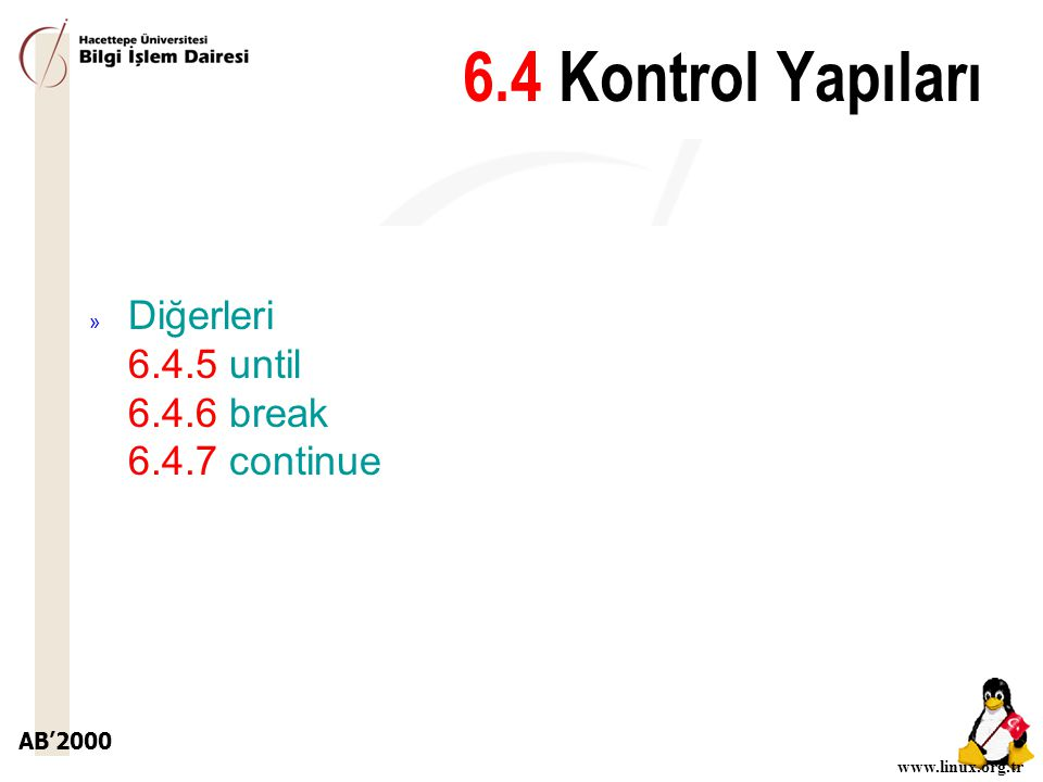 AB'2000 www.linux.org.tr » Diğerleri 6.4.5 until 6.4.6 break 6.4.7 continue 6.4 Kontrol Yapıları