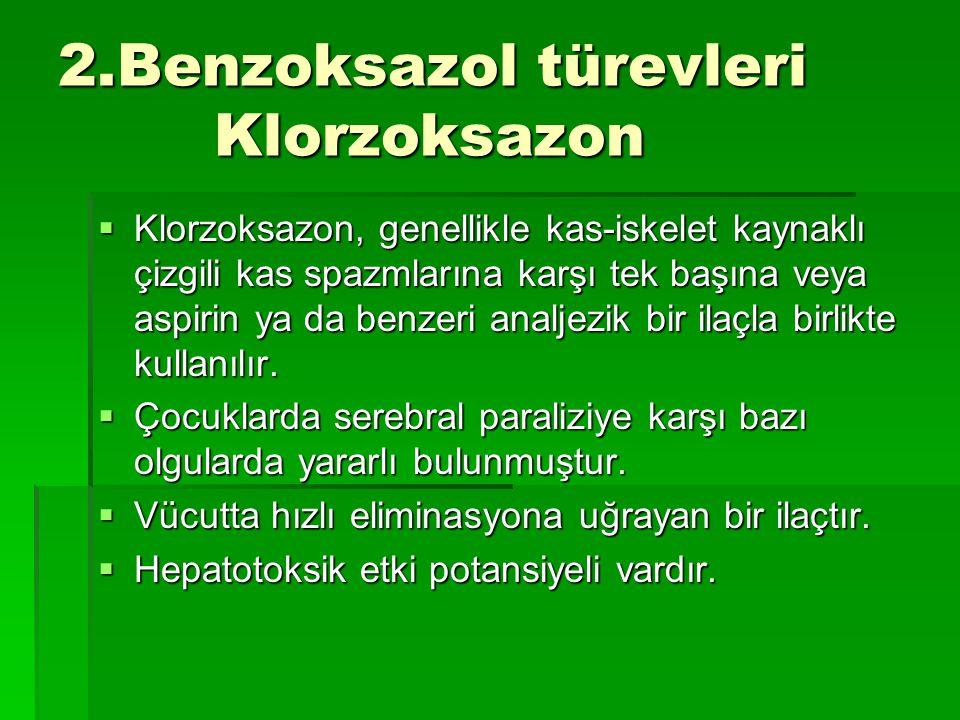 2.Benzoksazol türevleri Klorzoksazon  Klorzoksazon, genellikle kas-iskelet kaynaklı çizgili kas spazmlarına karşı tek başına veya aspirin ya da benze
