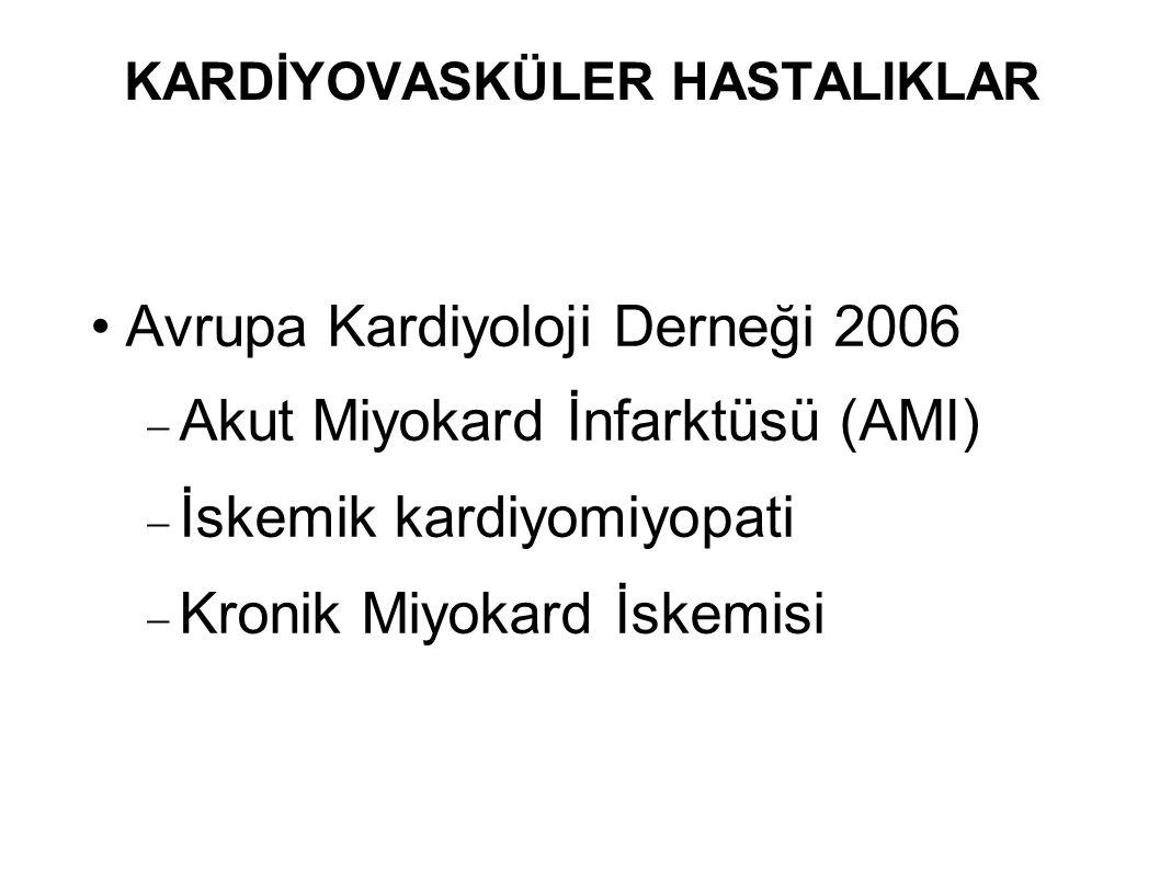 KARDİYOVASKÜLER HASTALIKLAR Avrupa Kardiyoloji Derneği 2006  Akut Miyokard İnfarktüsü (AMI)  İskemik kardiyomiyopati  Kronik Miyokard İskemisi