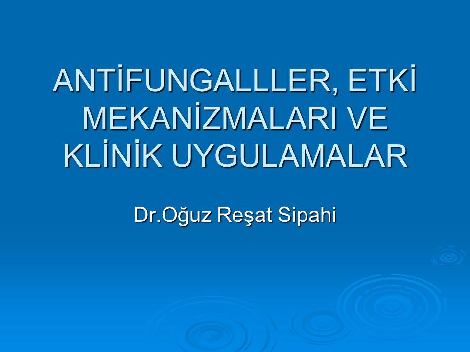 ANTİFUNGALLLER, ETKİ MEKANİZMALARI VE KLİNİK UYGULAMALAR Dr.Oğuz Reşat Sipahi