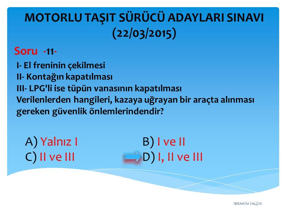İBRAHİM YALÇIN A) Yalnız I B) I ve II C) II ve III D) I, II ve III MOTORLU TAŞIT SÜRÜCÜ ADAYLARI SINAVI (22/03/2015) I- El freninin çekilmesi II- Kont