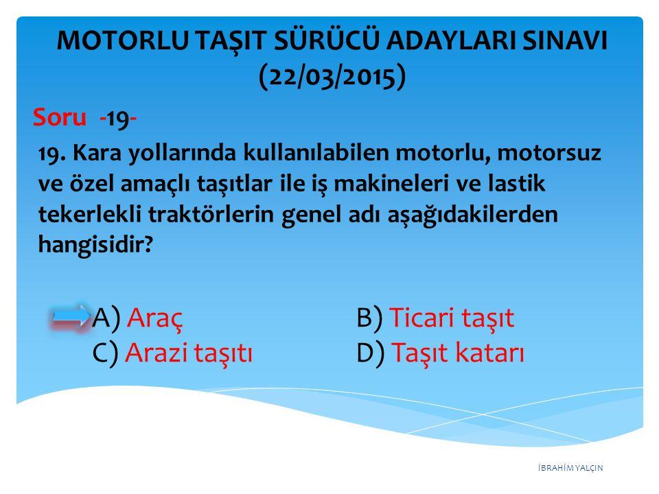 İBRAHİM YALÇIN MOTORLU TAŞIT SÜRÜCÜ ADAYLARI SINAVI (22/03/2015) 19. Kara yollarında kullanılabilen motorlu, motorsuz ve özel amaçlı taşıtlar ile iş m