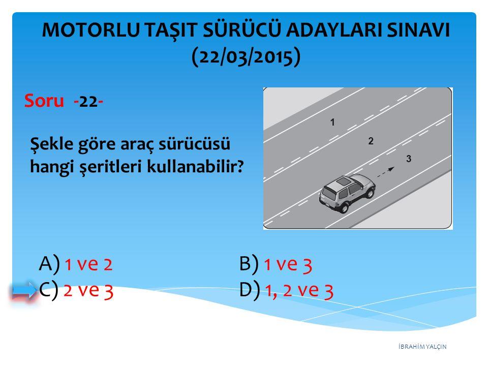 İBRAHİM YALÇIN MOTORLU TAŞIT SÜRÜCÜ ADAYLARI SINAVI (22/03/2015) Şekle göre araç sürücüsü hangi şeritleri kullanabilir? Soru -22- A) 1 ve 2 B) 1 ve 3