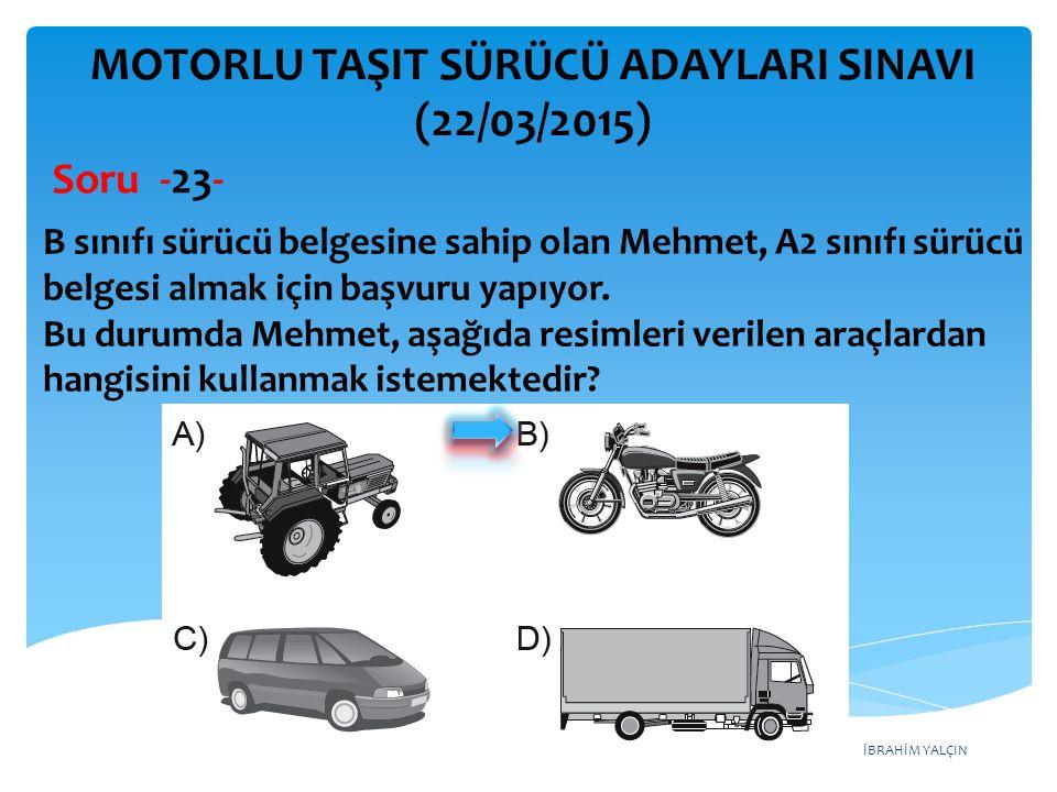 İBRAHİM YALÇIN MOTORLU TAŞIT SÜRÜCÜ ADAYLARI SINAVI (22/03/2015) B sınıfı sürücü belgesine sahip olan Mehmet, A2 sınıfı sürücü belgesi almak için başv