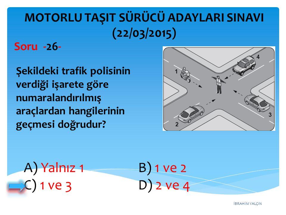 İBRAHİM YALÇIN A) Yalnız 1 B) 1 ve 2 C) 1 ve 3 D) 2 ve 4 MOTORLU TAŞIT SÜRÜCÜ ADAYLARI SINAVI (22/03/2015) Şekildeki trafik polisinin verdiği işarete