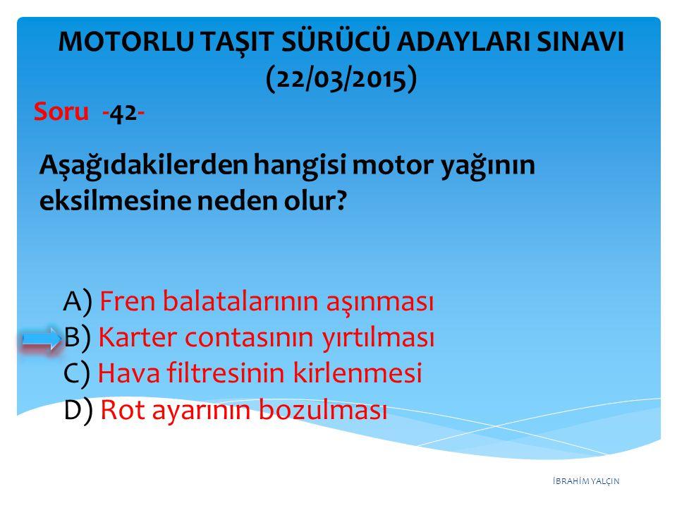 İBRAHİM YALÇIN A) Fren balatalarının aşınması B) Karter contasının yırtılması C) Hava filtresinin kirlenmesi D) Rot ayarının bozulması MOTORLU TAŞIT S