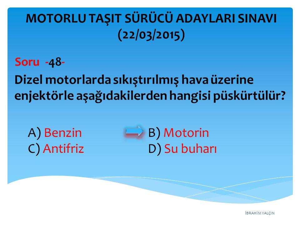 İBRAHİM YALÇIN A) Benzin B) Motorin C) Antifriz D) Su buharı MOTORLU TAŞIT SÜRÜCÜ ADAYLARI SINAVI (22/03/2015) Dizel motorlarda sıkıştırılmış hava üze