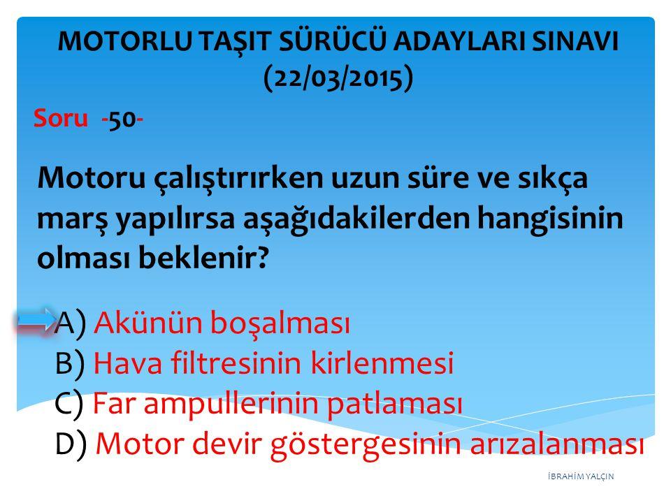 İBRAHİM YALÇIN A) Akünün boşalması B) Hava filtresinin kirlenmesi C) Far ampullerinin patlaması D) Motor devir göstergesinin arızalanması MOTORLU TAŞI