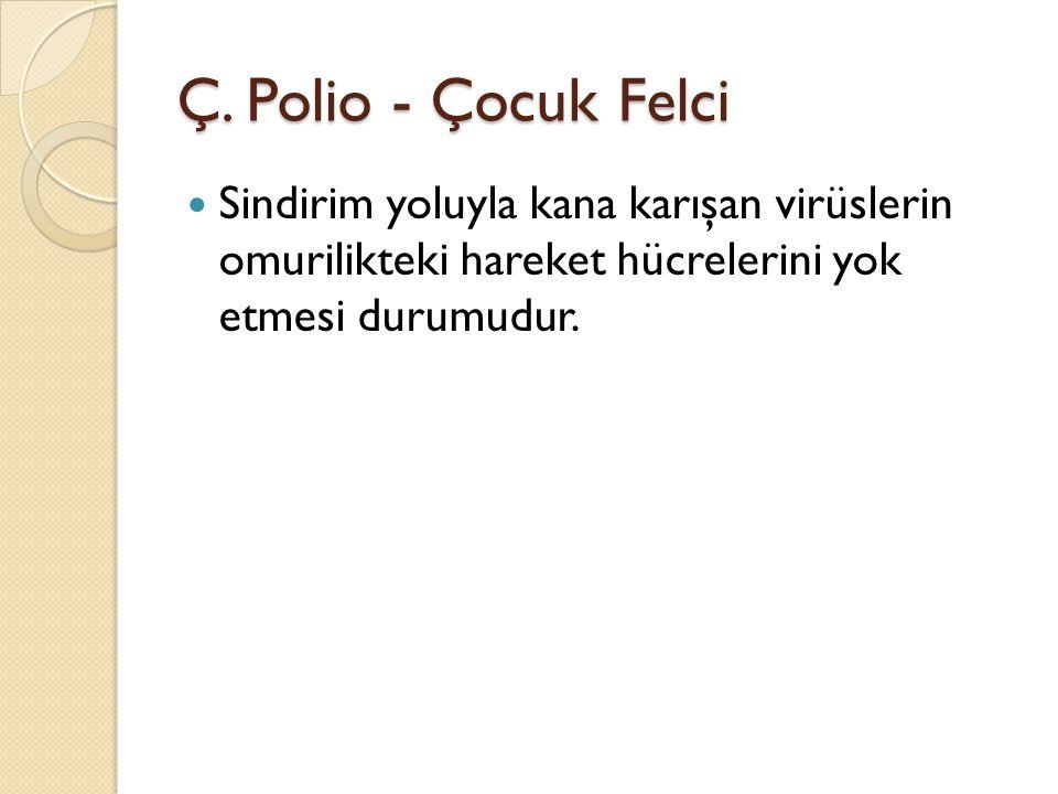 Ç. Polio - Çocuk Felci Sindirim yoluyla kana karışan virüslerin omurilikteki hareket hücrelerini yok etmesi durumudur.
