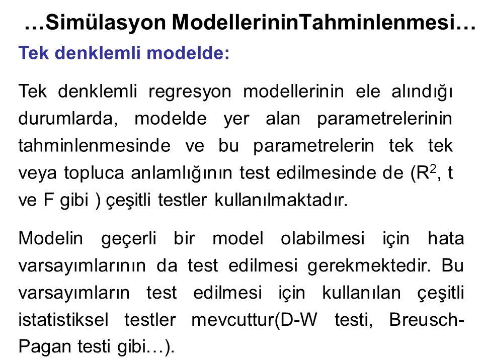 …Simülasyon ModellerininTahminlenmesi… Tek denklemli modelde: Tek denklemli regresyon modellerinin ele alındığı durumlarda, modelde yer alan parametrelerinin tahminlenmesinde ve bu parametrelerin tek tek veya topluca anlamlığının test edilmesinde de (R 2, t ve F gibi ) çeşitli testler kullanılmaktadır.