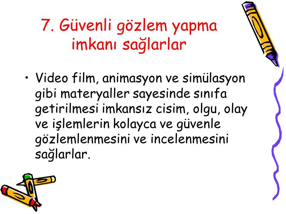 7. Güvenli gözlem yapma imkanı sağlarlar Video film, animasyon ve simülasyon gibi materyaller sayesinde sınıfa getirilmesi imkansız cisim, olgu, olay